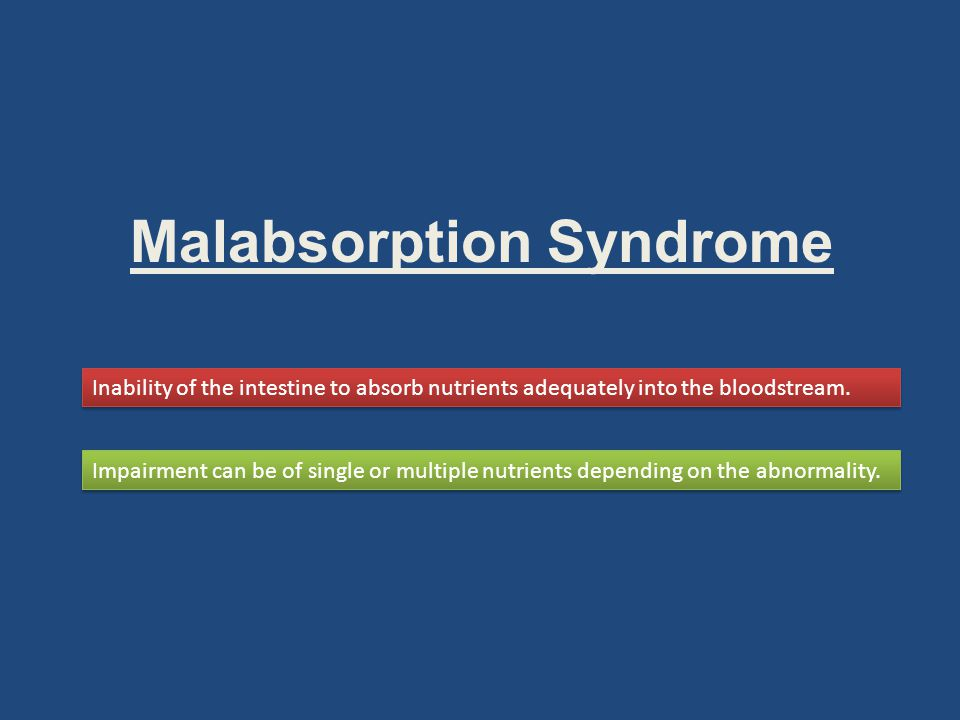 Malabsorption Syndrome Inability of the intestine to absorb nutrients adequately into the bloodstream.