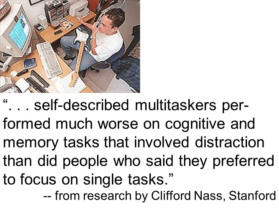 """... self-described multitaskers per- formed much worse on cognitive and memory tasks that involved distraction than did people who said they preferre"