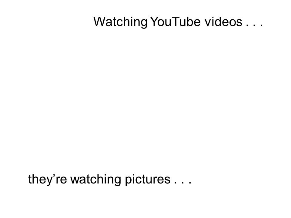 (Student Sam): Watching YouTube videos...and they're watching pictures......