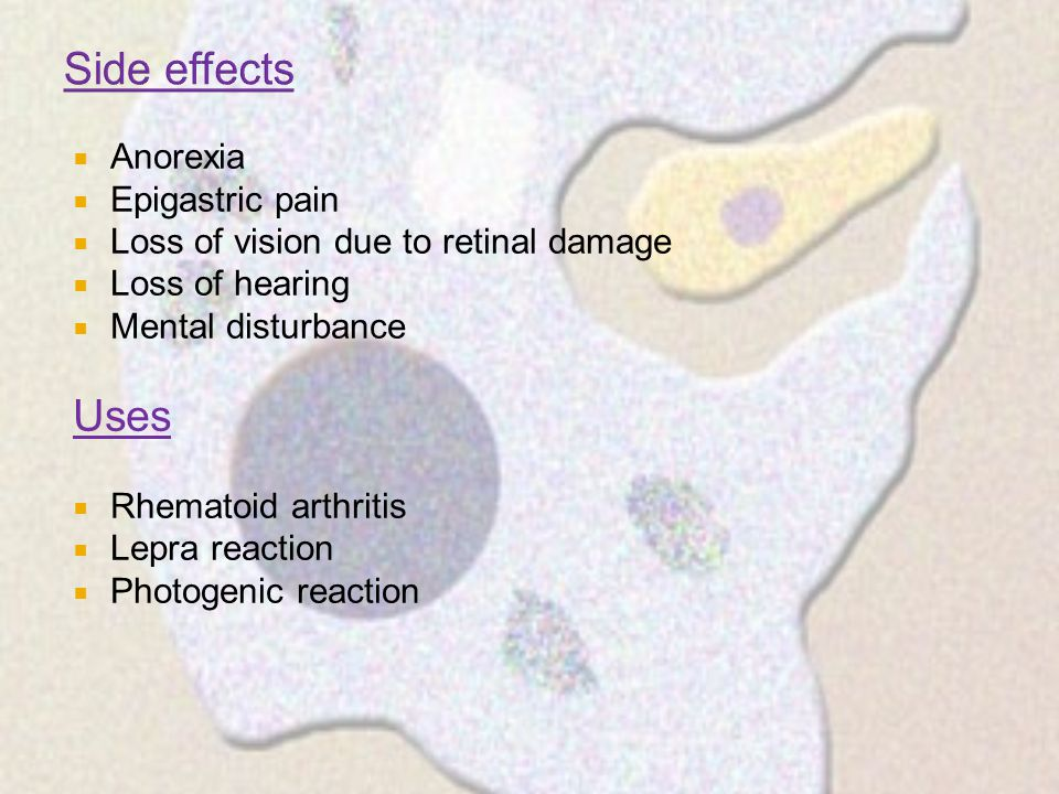  Anorexia  Epigastric pain  Loss of vision due to retinal damage  Loss of hearing  Mental disturbance Uses  Rhematoid arthritis  Lepra reaction