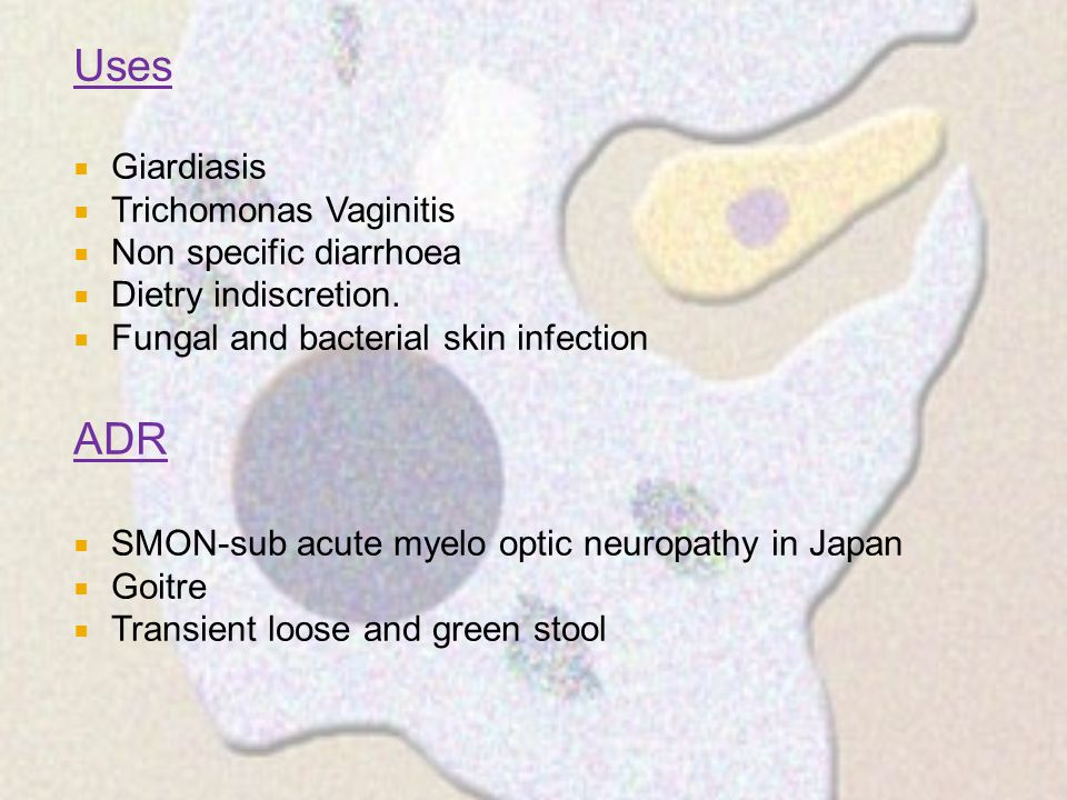 Uses  Giardiasis  Trichomonas Vaginitis  Non specific diarrhoea  Dietry indiscretion.  Fungal and bacterial skin infection ADR  SMON-sub acute m