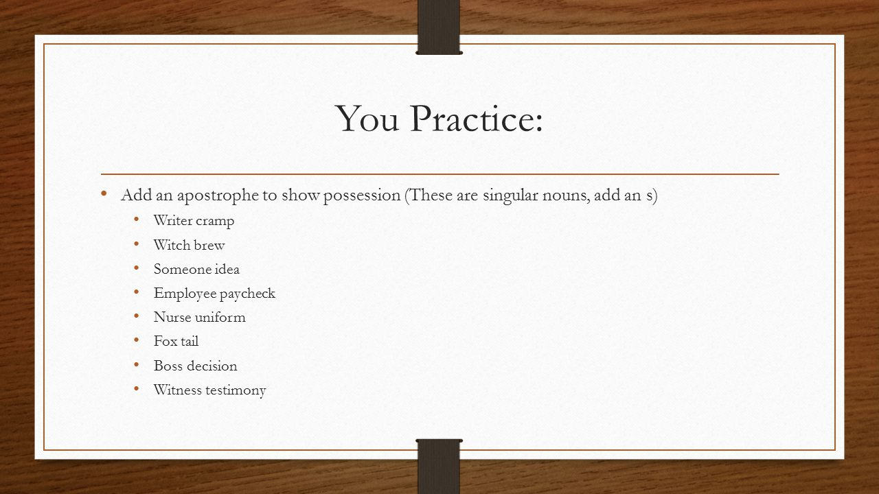 You Practice: Add an apostrophe to show possession (These are singular nouns, add an s) Writer cramp Witch brew Someone idea Employee paycheck Nurse uniform Fox tail Boss decision Witness testimony