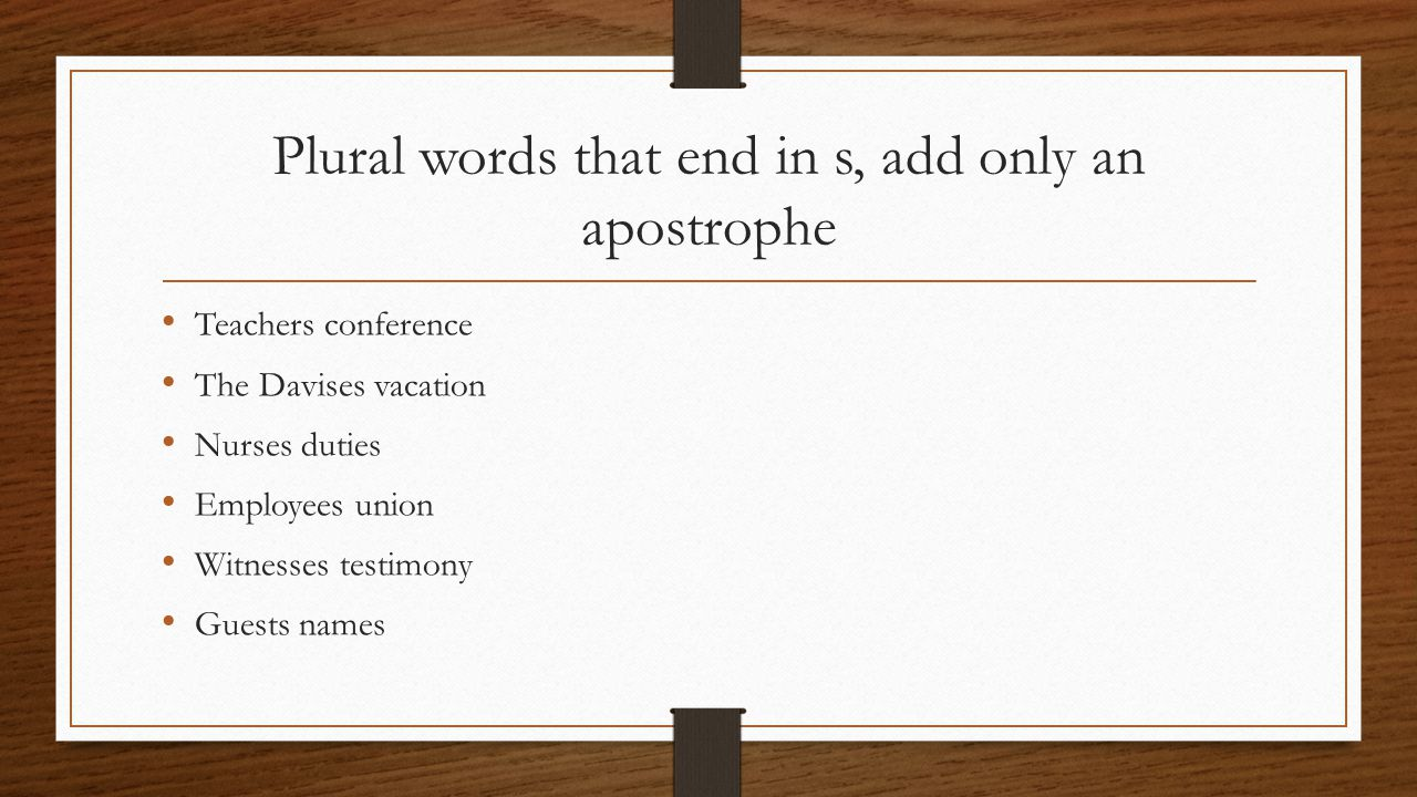 Plural words that end in s, add only an apostrophe Teachers conference The Davises vacation Nurses duties Employees union Witnesses testimony Guests names