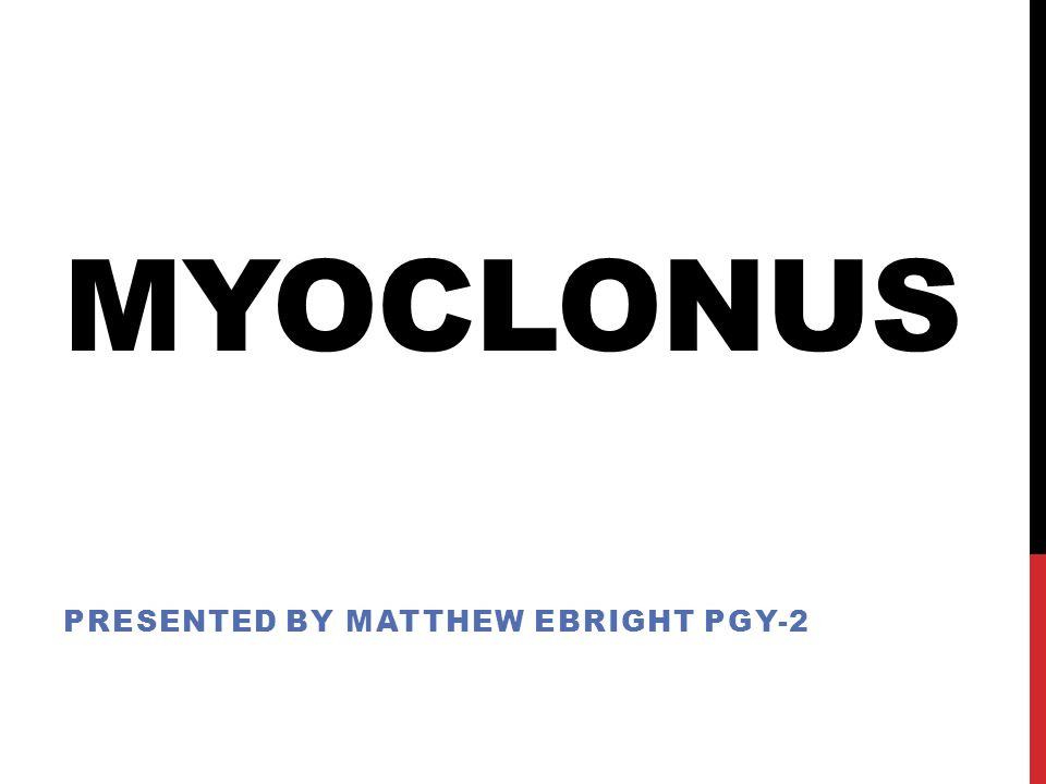MYOCLONUS PRESENTED BY MATTHEW EBRIGHT PGY-2