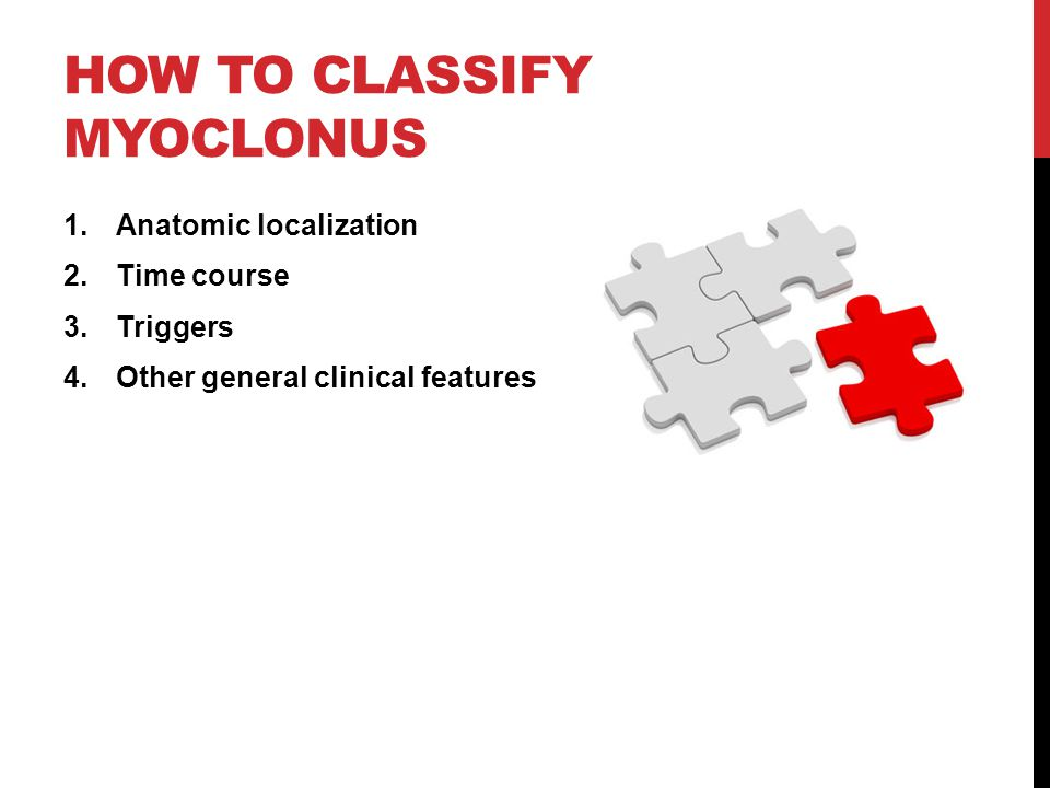 HOW TO CLASSIFY MYOCLONUS 1.Anatomic localization 2.Time course 3.Triggers 4.Other general clinical features