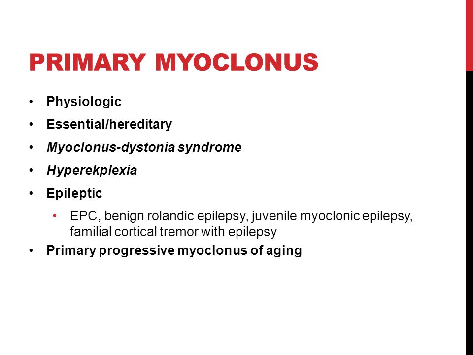 PRIMARY MYOCLONUS Physiologic Essential/hereditary Myoclonus-dystonia syndrome Hyperekplexia Epileptic EPC, benign rolandic epilepsy, juvenile myoclonic epilepsy, familial cortical tremor with epilepsy Primary progressive myoclonus of aging