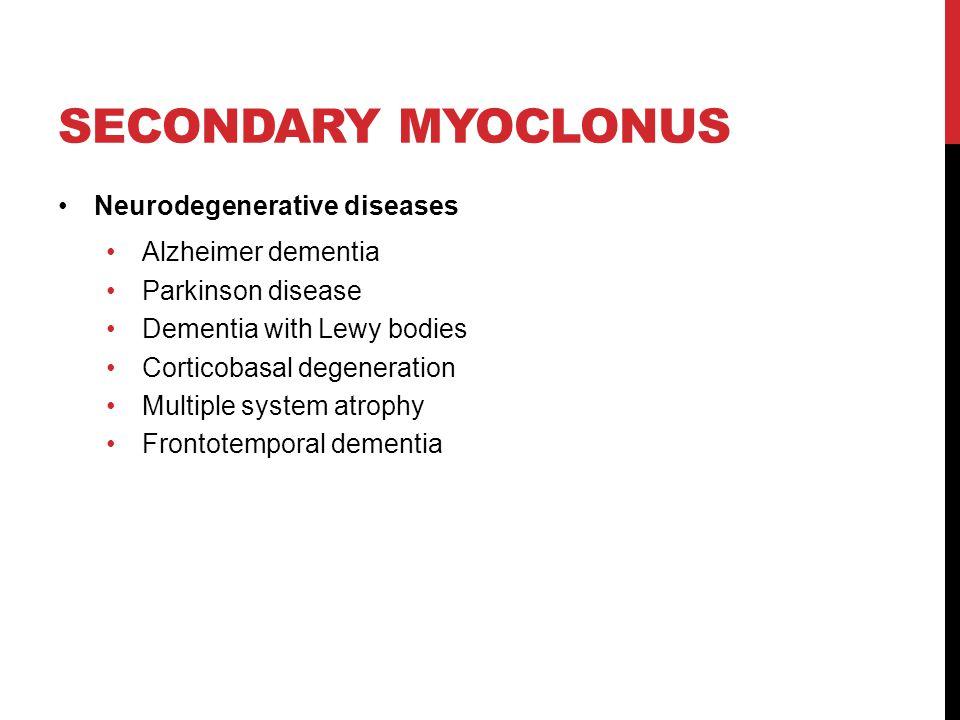 SECONDARY MYOCLONUS Neurodegenerative diseases Alzheimer dementia Parkinson disease Dementia with Lewy bodies Corticobasal degeneration Multiple system atrophy Frontotemporal dementia
