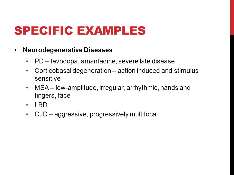 SPECIFIC EXAMPLES Neurodegenerative Diseases PD – levodopa, amantadine, severe late disease Corticobasal degeneration – action induced and stimulus sensitive MSA – low-amplitude, irregular, arrhythmic, hands and fingers, face LBD CJD – aggressive, progressively multifocal