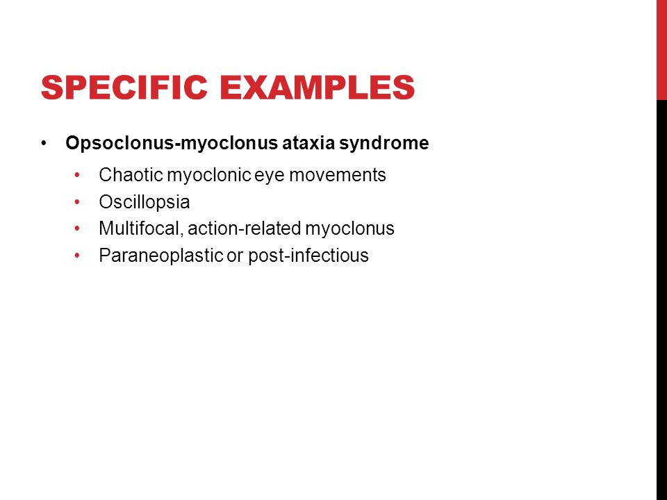 SPECIFIC EXAMPLES Opsoclonus-myoclonus ataxia syndrome Chaotic myoclonic eye movements Oscillopsia Multifocal, action-related myoclonus Paraneoplastic or post-infectious