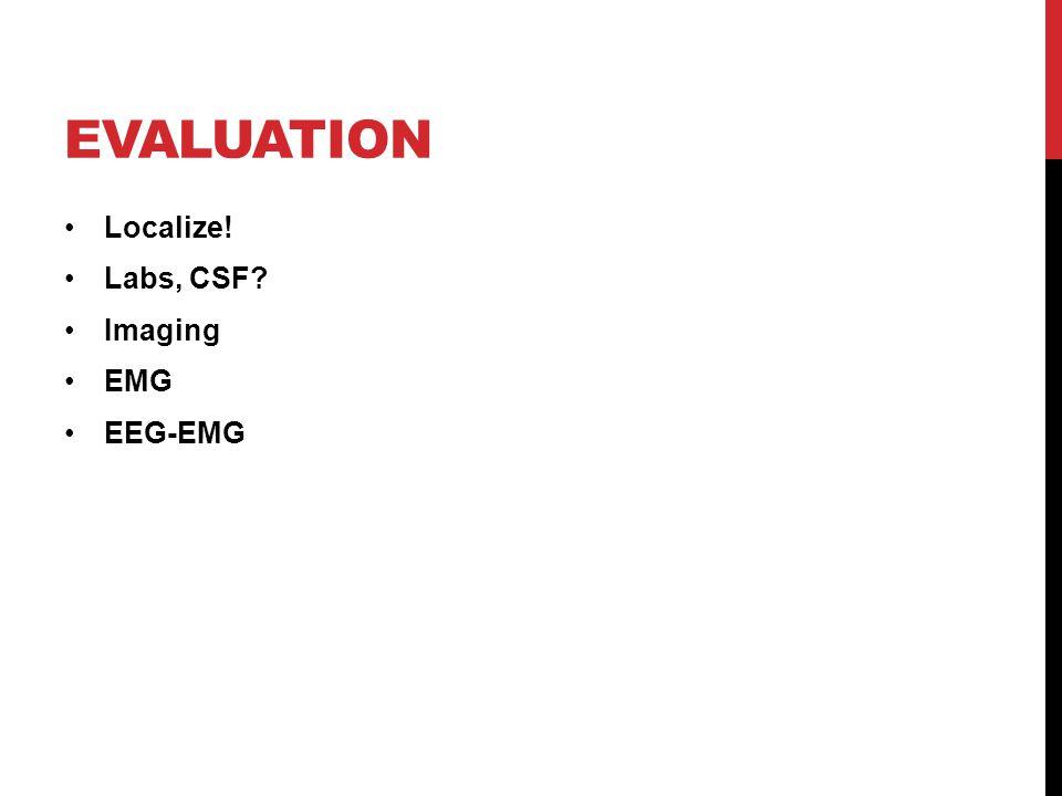 EVALUATION Localize! Labs, CSF Imaging EMG EEG-EMG