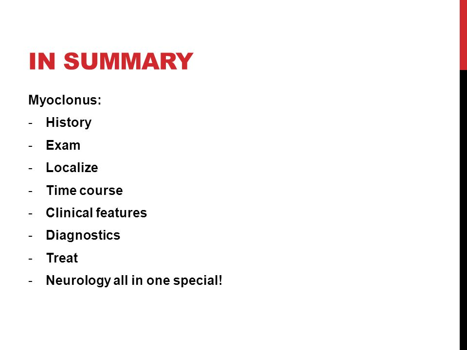 IN SUMMARY Myoclonus: -History -Exam -Localize -Time course -Clinical features -Diagnostics -Treat -Neurology all in one special!