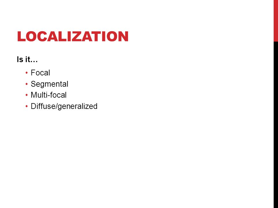 LOCALIZATION Is it… Focal Segmental Multi-focal Diffuse/generalized