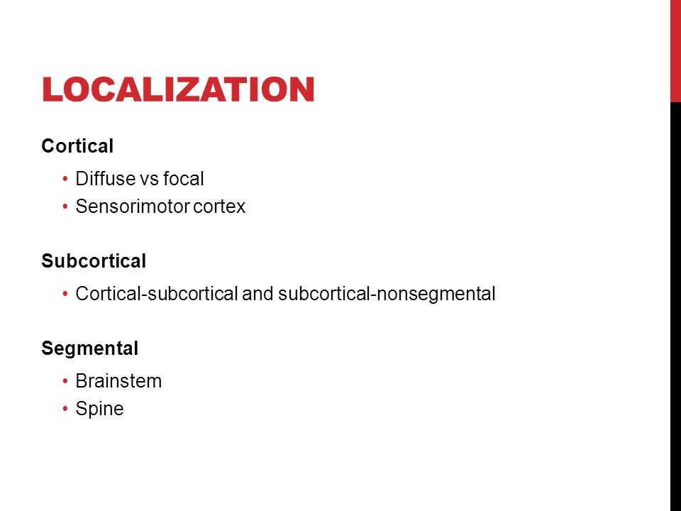 LOCALIZATION Cortical Diffuse vs focal Sensorimotor cortex Subcortical Cortical-subcortical and subcortical-nonsegmental Segmental Brainstem Spine