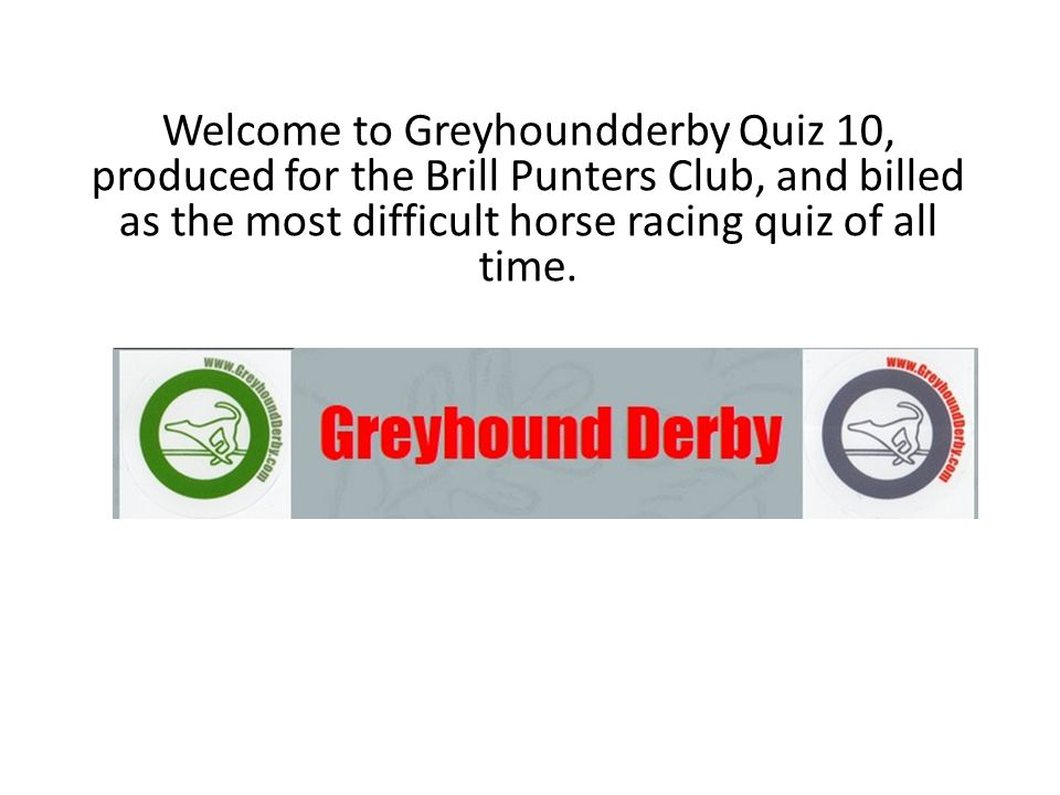 Welcome to Greyhoundderby Quiz 10, produced for the Brill Punters Club, and billed as the most difficult horse racing quiz of all time.