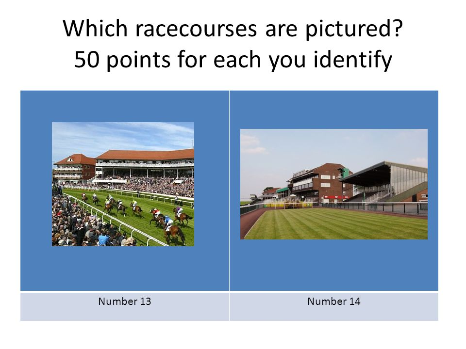 Which racecourses are pictured? 50 points for each you identify Number 13Number 14