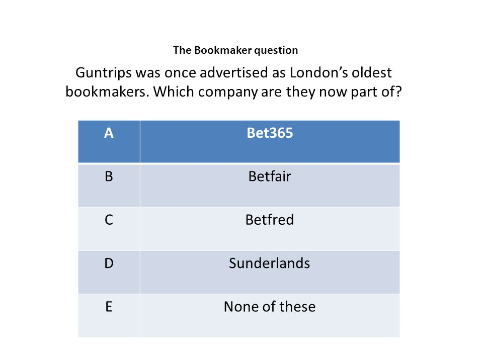 ABet365 BBetfair CBetfred DSunderlands ENone of these Guntrips was once advertised as London's oldest bookmakers. Which company are they now part of?