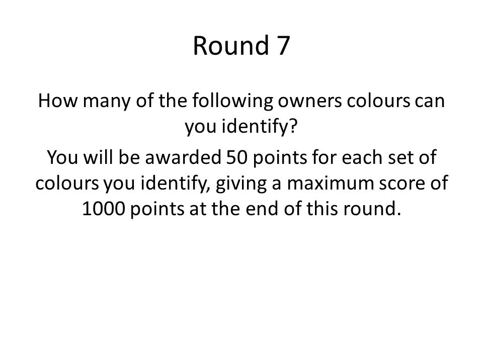 Round 7 How many of the following owners colours can you identify? You will be awarded 50 points for each set of colours you identify, giving a maximu