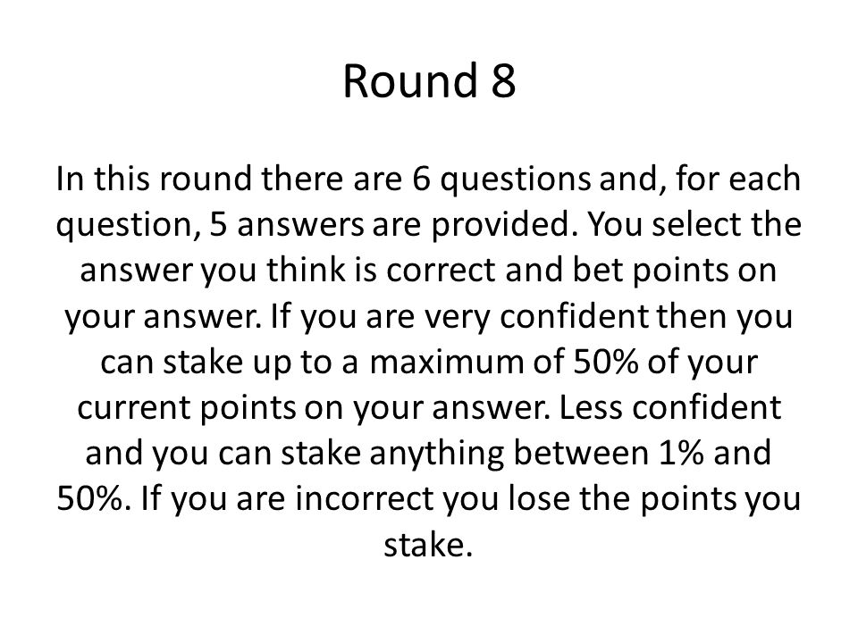 Round 8 In this round there are 6 questions and, for each question, 5 answers are provided. You select the answer you think is correct and bet points
