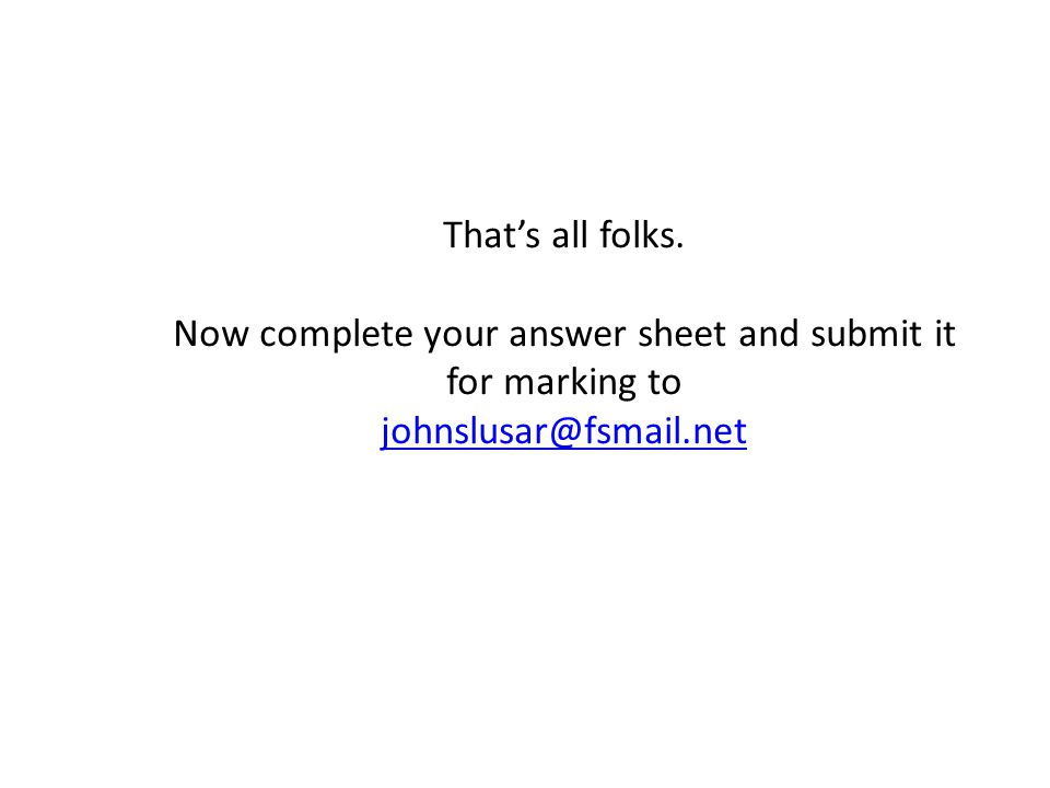That's all folks. Now complete your answer sheet and submit it for marking to johnslusar@fsmail.net