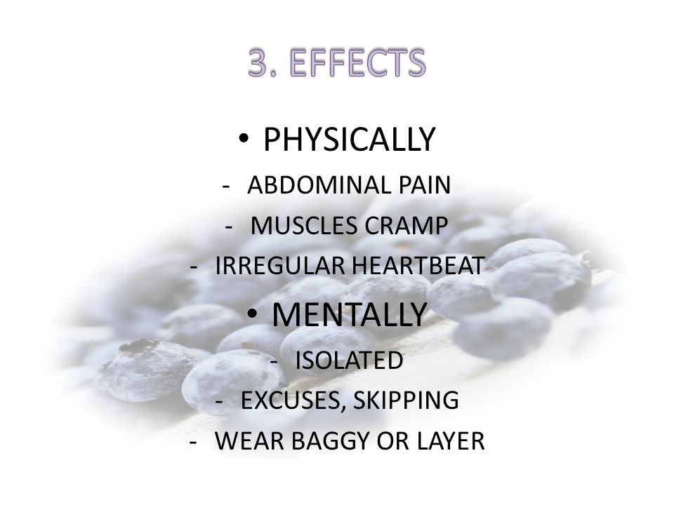 PHYSICALLY -ABDOMINAL PAIN -MUSCLES CRAMP -IRREGULAR HEARTBEAT MENTALLY -ISOLATED -EXCUSES, SKIPPING -WEAR BAGGY OR LAYER