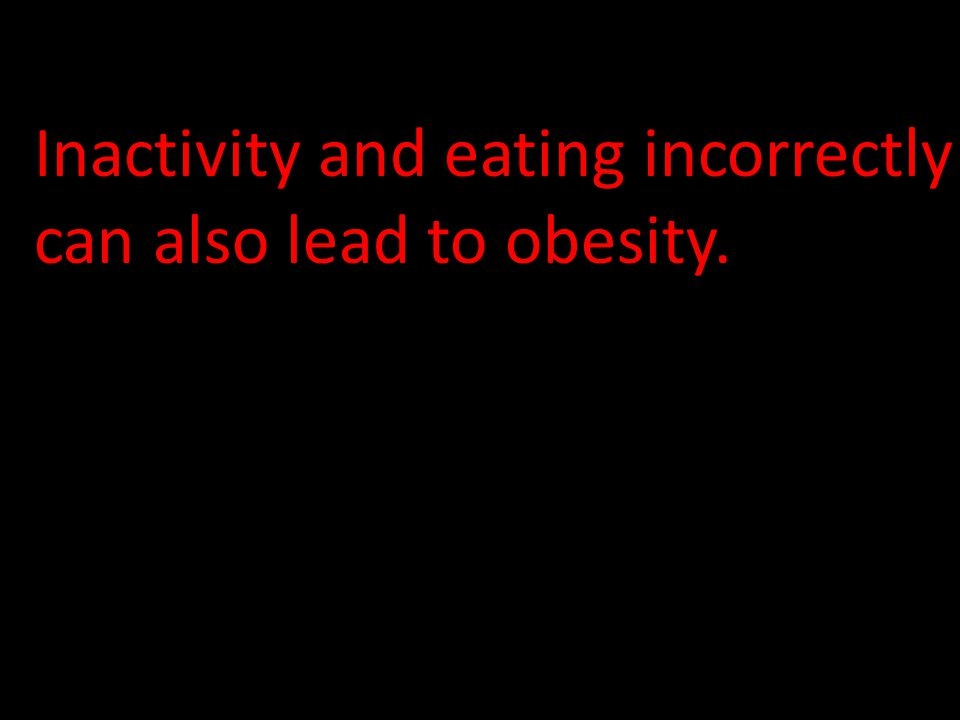 Inactivity and eating incorrectly can also lead to obesity.