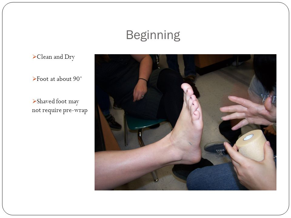 Beginning  Clean and Dry  Foot at about 90˚  Shaved foot may not require pre-wrap