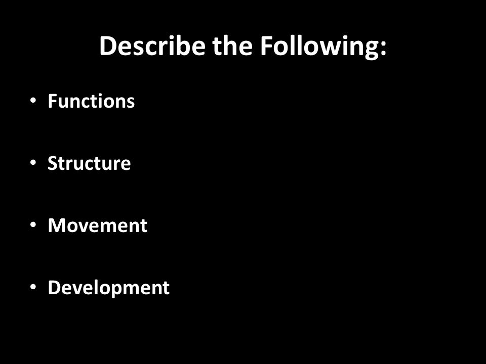 Describe the Following: Functions Structure Movement Development