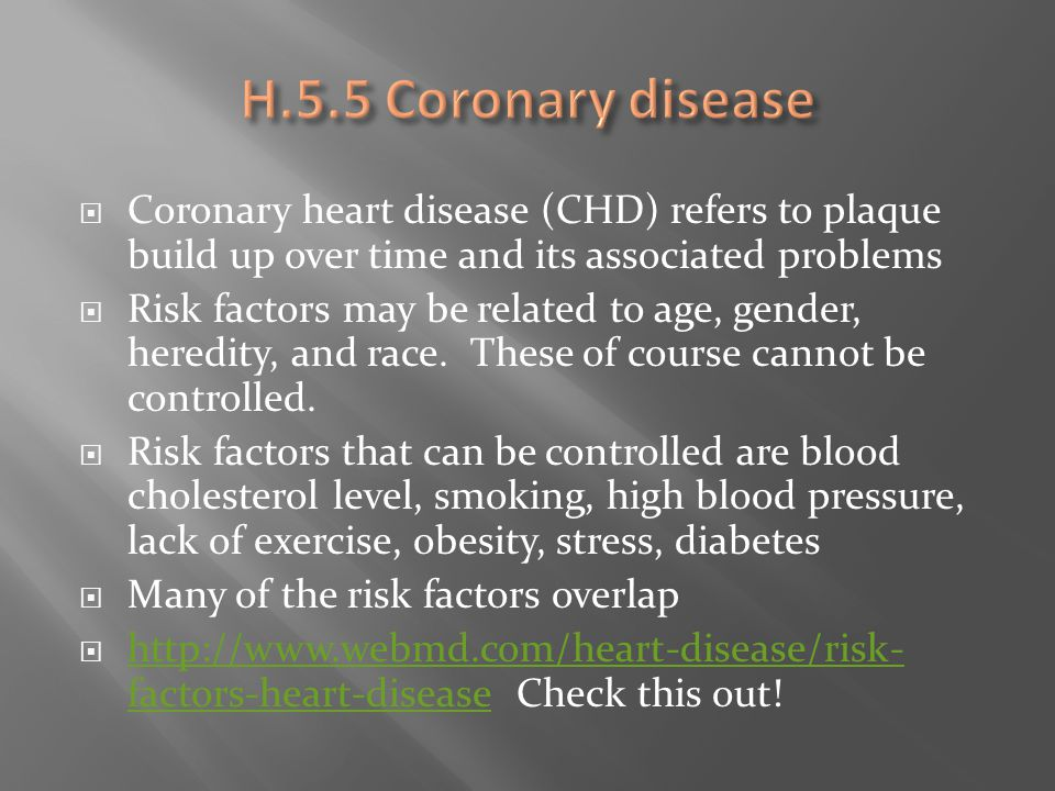  Coronary heart disease (CHD) refers to plaque build up over time and its associated problems  Risk factors may be related to age, gender, heredity,