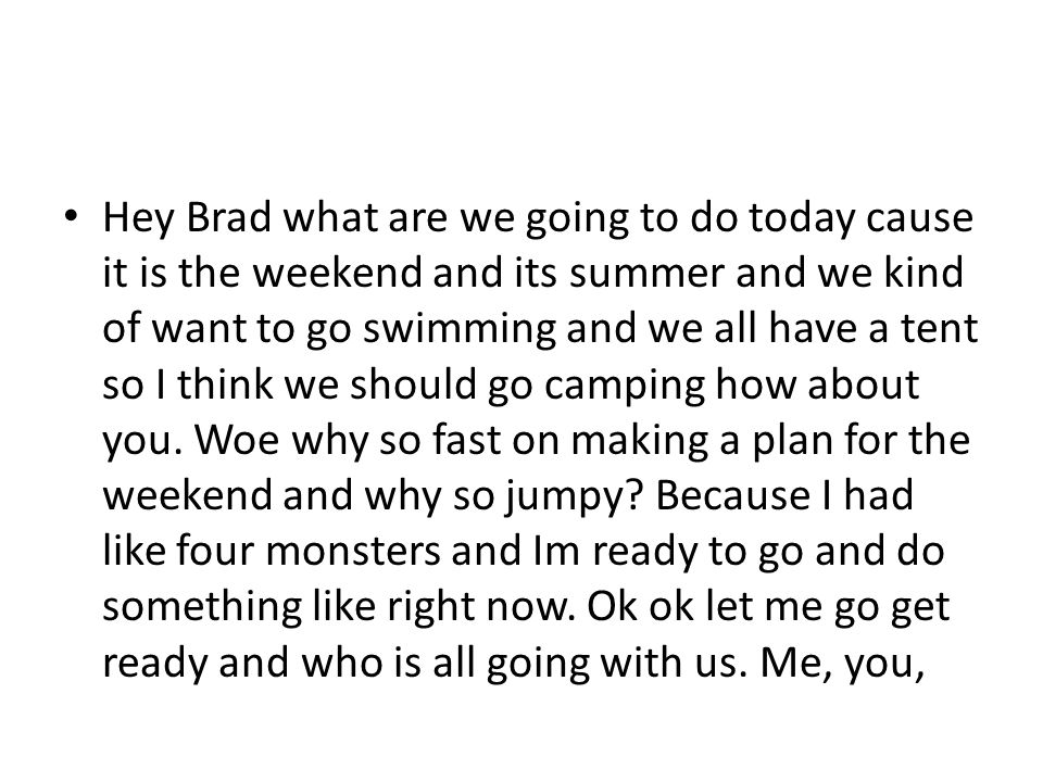 Hey Brad what are we going to do today cause it is the weekend and its summer and we kind of want to go swimming and we all have a tent so I think we should go camping how about you.