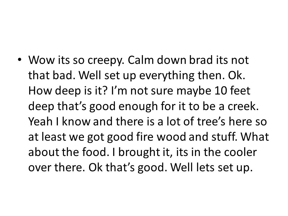 Wow its so creepy. Calm down brad its not that bad.