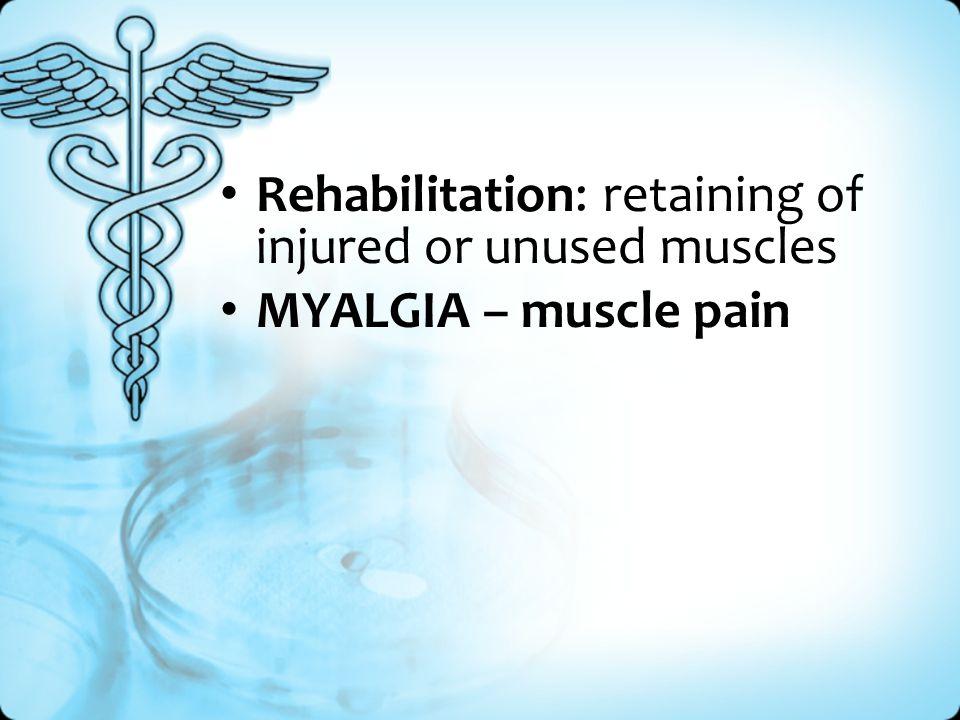 Rehabilitation: retaining of injured or unused muscles MYALGIA – muscle pain