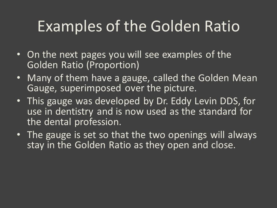 Examples of the Golden Ratio On the next pages you will see examples of the Golden Ratio (Proportion) Many of them have a gauge, called the Golden Mean Gauge, superimposed over the picture.