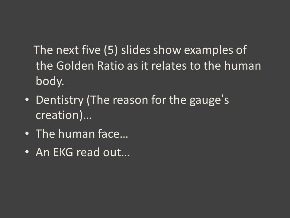 The next five (5) slides show examples of the Golden Ratio as it relates to the human body. Dentistry (The reason for the gauge ' s creation)… The hum