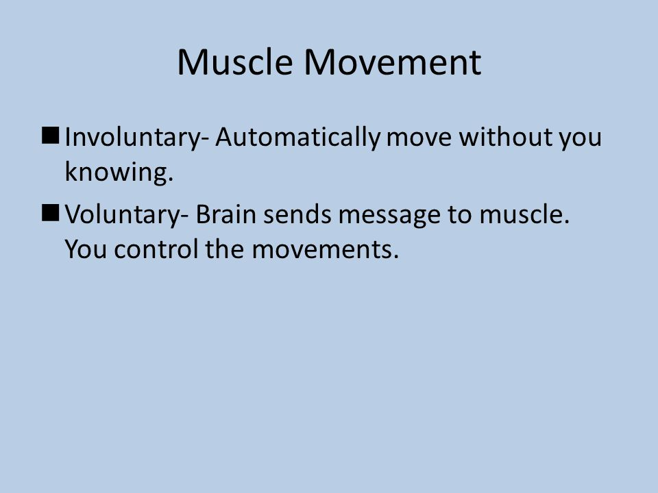 Muscle Movement Involuntary- Automatically move without you knowing. Voluntary- Brain sends message to muscle. You control the movements.
