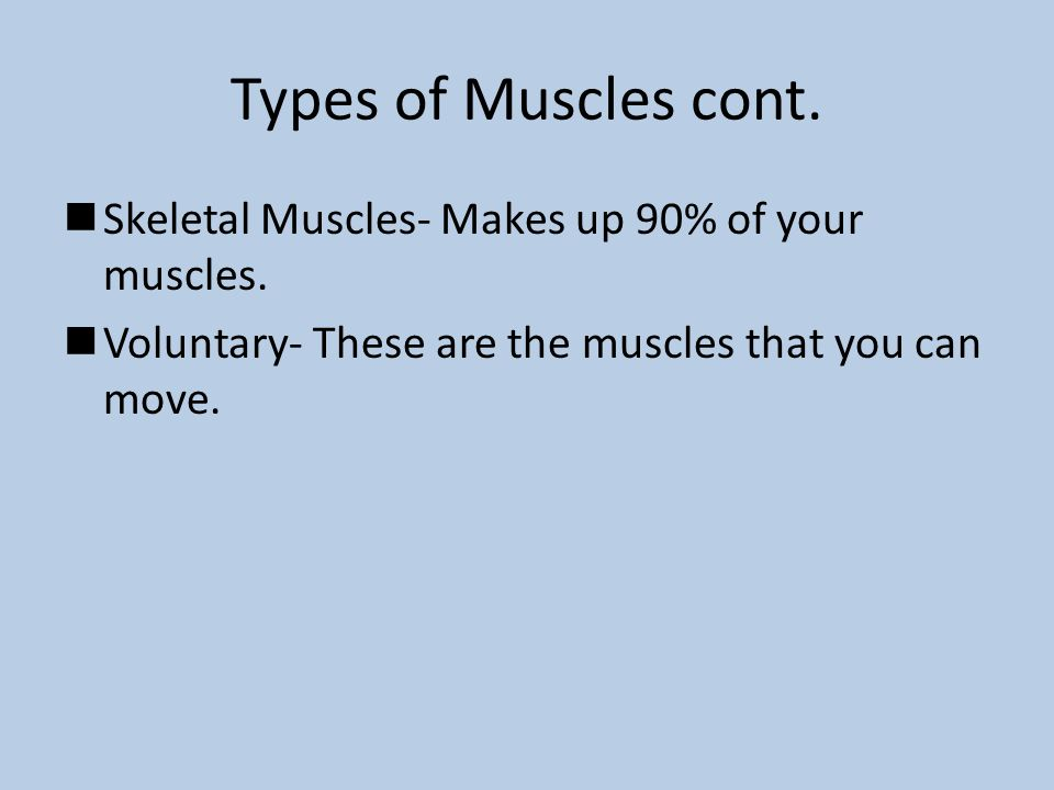Types of Muscles cont. Skeletal Muscles- Makes up 90% of your muscles. Voluntary- These are the muscles that you can move.