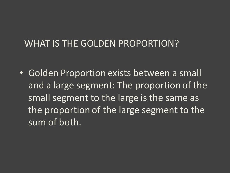WHAT IS THE GOLDEN PROPORTION? Golden Proportion exists between a small and a large segment: The proportion of the small segment to the large is the s
