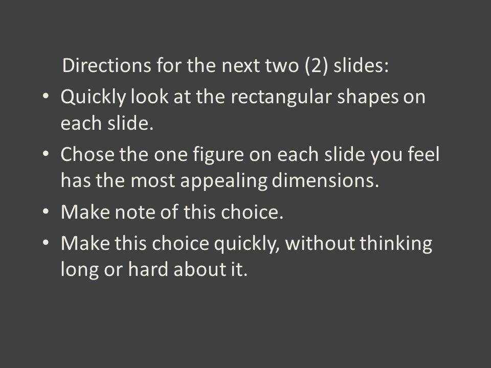 Directions for the next two (2) slides: Quickly look at the rectangular shapes on each slide. Chose the one figure on each slide you feel has the most