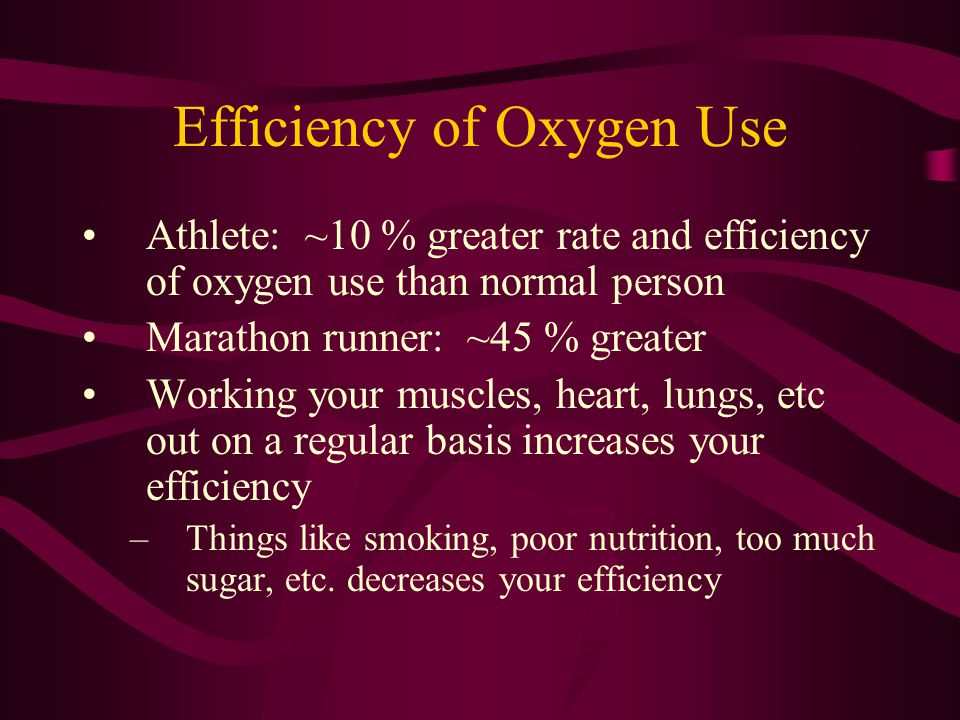 Efficiency of Oxygen Use Athlete: ~10 % greater rate and efficiency of oxygen use than normal person Marathon runner: ~45 % greater Working your muscl