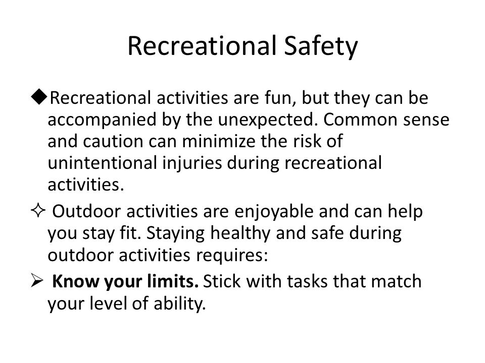 Recreational Safety  Recreational activities are fun, but they can be accompanied by the unexpected.