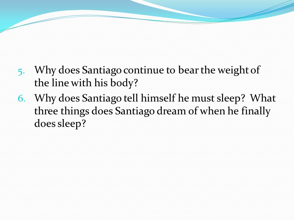 5. Why does Santiago continue to bear the weight of the line with his body? 6. Why does Santiago tell himself he must sleep? What three things does Sa