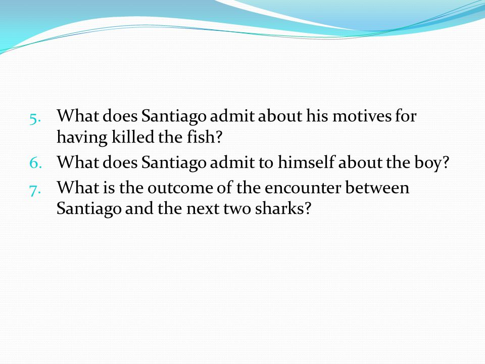 5. What does Santiago admit about his motives for having killed the fish? 6. What does Santiago admit to himself about the boy? 7. What is the outcome