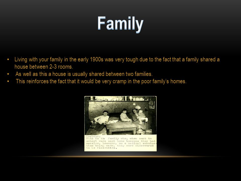 Living with your family in the early 1900s was very tough due to the fact that a family shared a house between 2-3 rooms.