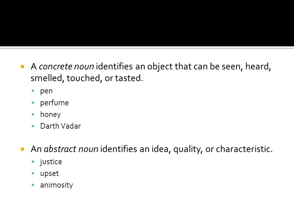  A concrete noun identifies an object that can be seen, heard, smelled, touched, or tasted.