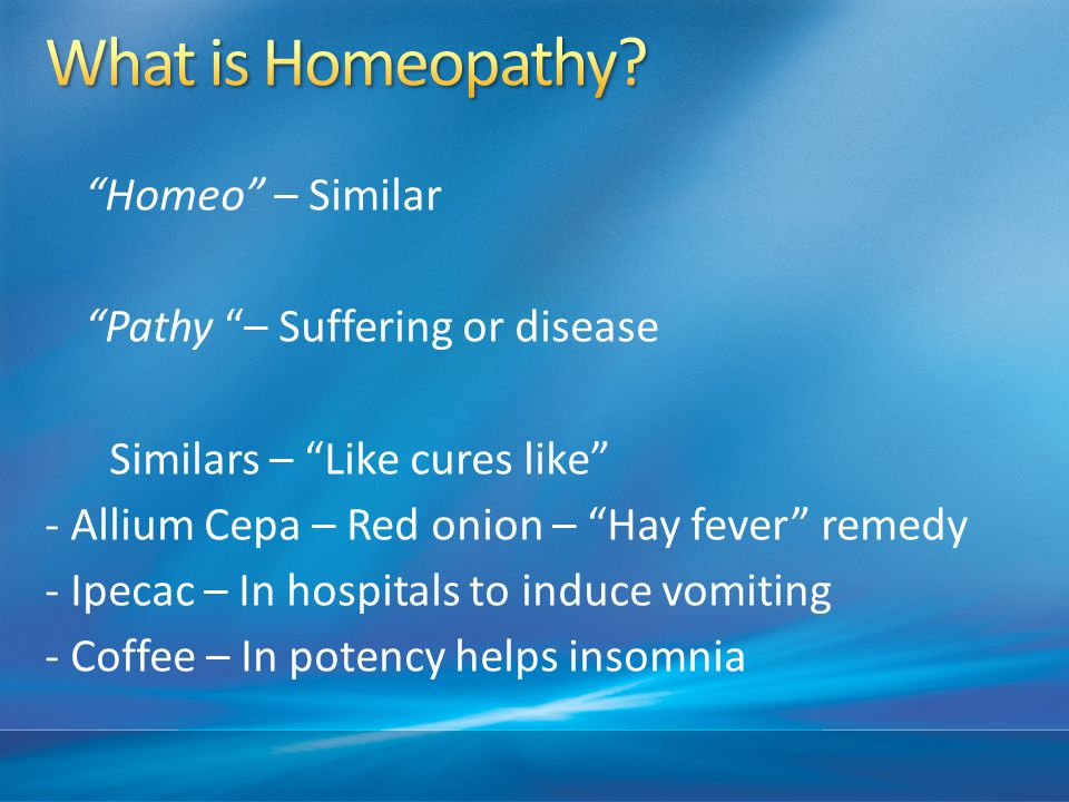 Homeo – Similar Pathy – Suffering or disease Similars – Like cures like - Allium Cepa – Red onion – Hay fever remedy - Ipecac – In hospitals to induce vomiting - Coffee – In potency helps insomnia