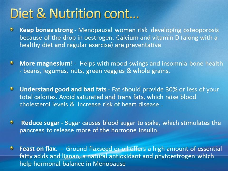 Keep bones strong - Menopausal women risk developing osteoporosis because of the drop in oestrogen.