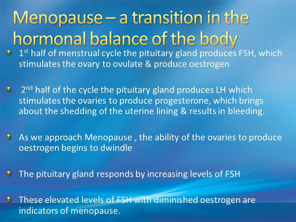 1 st half of menstrual cycle the pituitary gland produces FSH, which stimulates the ovary to ovulate & produce oestrogen 2 nd half of the cycle the pituitary gland produces LH which stimulates the ovaries to produce progesterone, which brings about the shedding of the uterine lining & results in bleeding.
