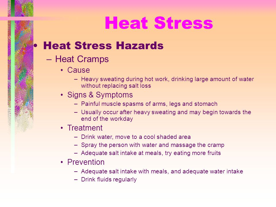 Heat Stress Heat Stress Hazards –Heat Cramps Cause –Heavy sweating during hot work, drinking large amount of water without replacing salt loss Signs & Symptoms –Painful muscle spasms of arms, legs and stomach –Usually occur after heavy sweating and may begin towards the end of the workday Treatment –Drink water, move to a cool shaded area –Spray the person with water and massage the cramp –Adequate salt intake at meals, try eating more fruits Prevention –Adequate salt intake with meals, and adequate water intake –Drink fluids regularly