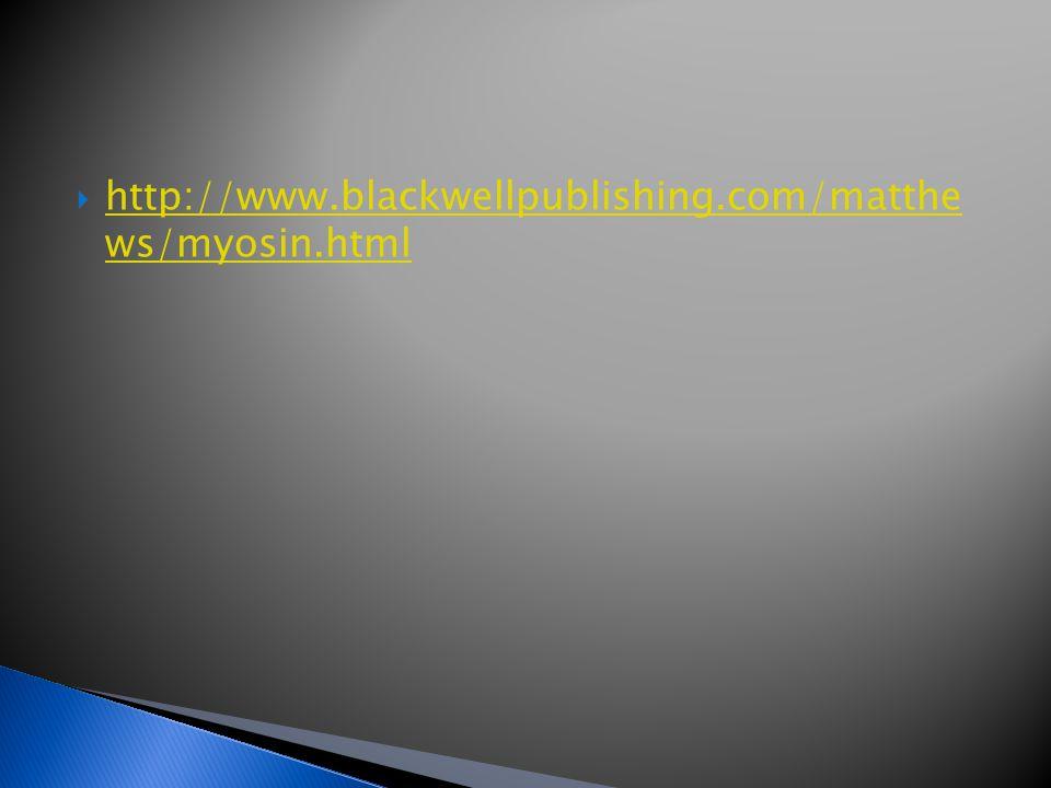  http://www.blackwellpublishing.com/matthe ws/myosin.html http://www.blackwellpublishing.com/matthe ws/myosin.html