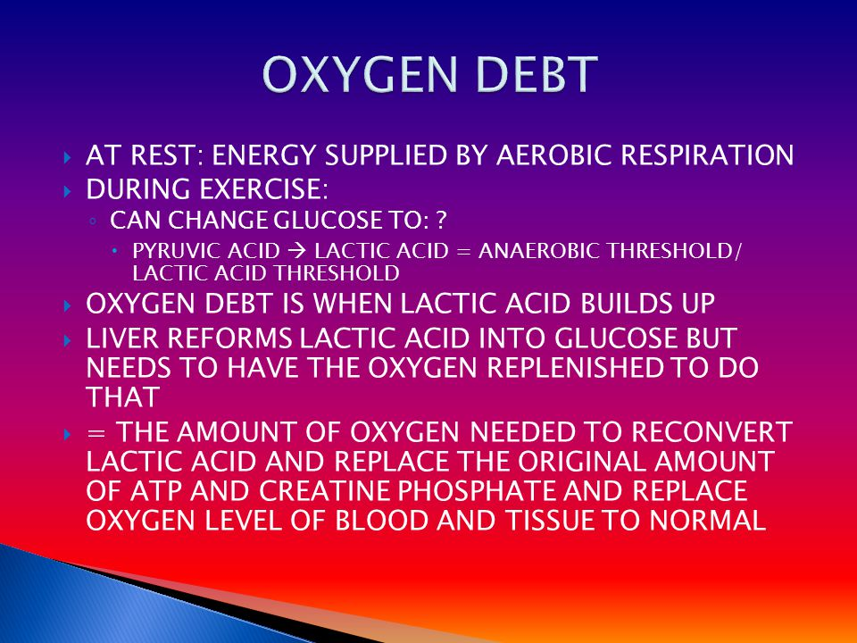  AT REST: ENERGY SUPPLIED BY AEROBIC RESPIRATION  DURING EXERCISE: ◦ CAN CHANGE GLUCOSE TO: ?  PYRUVIC ACID  LACTIC ACID = ANAEROBIC THRESHOLD/ LA