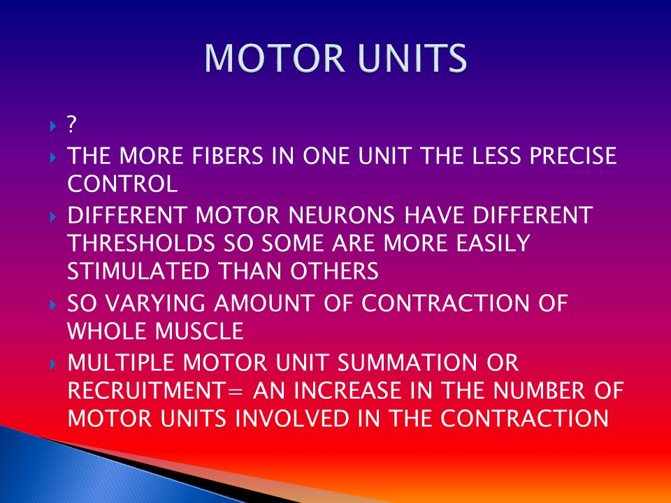 ??  THE MORE FIBERS IN ONE UNIT THE LESS PRECISE CONTROL  DIFFERENT MOTOR NEURONS HAVE DIFFERENT THRESHOLDS SO SOME ARE MORE EASILY STIMULATED THA